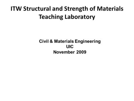 ITW Structural and Strength of Materials Teaching Laboratory Civil & Materials Engineering UIC November 2009.