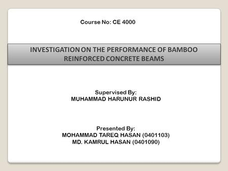 Course No: CE 4000 INVESTIGATION ON THE PERFORMANCE OF BAMBOO REINFORCED CONCRETE BEAMS Supervised By: MUHAMMAD HARUNUR RASHID Presented By: MOHAMMAD TAREQ.
