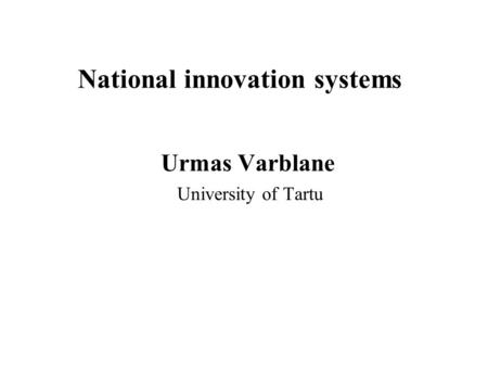 National innovation systems Urmas Varblane University of Tartu.