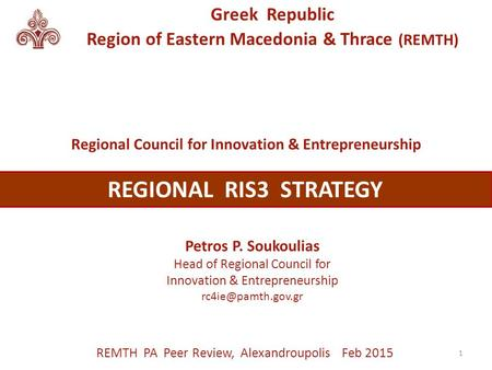 Greek Republic Region of Eastern Macedonia & Thrace (REMTH) Petros P. Soukoulias Head of Regional Council for Innovation & Entrepreneurship