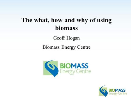 The what, how and why of using biomass Geoff Hogan Biomass Energy Centre.