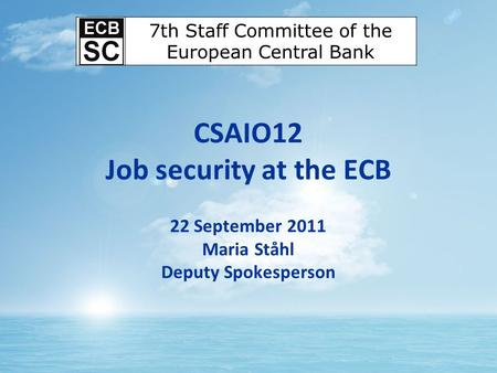CSAIO12 Job security at the ECB 22 September 2011 Maria Ståhl Deputy Spokesperson 7th Staff Committee of the European Central Bank.