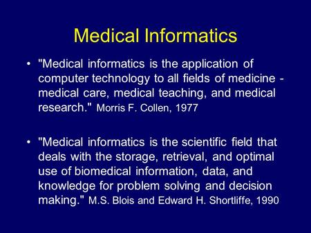 Medical Informatics Medical informatics is the application of computer technology to all fields of medicine - medical care, medical teaching, and medical.