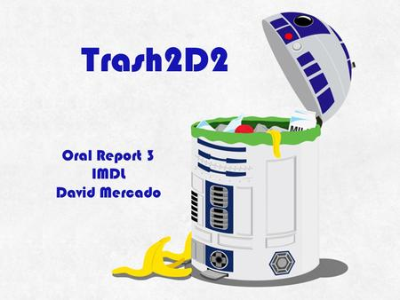 Trash2D2 Oral Report 3 IMDL David Mercado. What is Trash2D2? Perfect for parties – avoid cleanups! Robotic Garbage Can ▫Travels Room ▫Avoids Furniture.