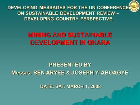 DEVELOPING MESSAGES FOR THE UN CONFERENCE ON SUSTAINABLE DEVELOPMENT REVIEW – DEVELOPING COUNTRY PERSPECTIVE MINING AND SUSTAINABLE DEVELOPMENT IN GHANA.