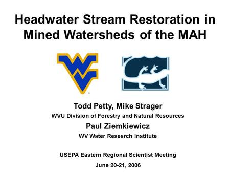 Headwater Stream Restoration in Mined Watersheds of the MAH Todd Petty, Mike Strager WVU Division of Forestry and Natural Resources Paul Ziemkiewicz WV.