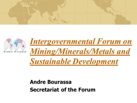 Intergovernmental Forum on Mining/Minerals/Metals and Sustainable Development Andre Bourassa Secretariat of the Forum.