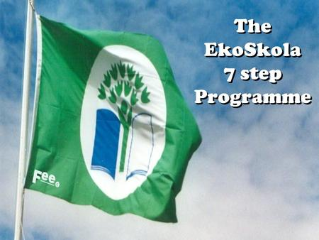 The EkoSkola 7 step Programme. Adopts a methodology trial tested in various educational realities … not based on mere hunches Focuses on whole school.