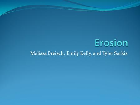 Melissa Breisch, Emily Kelly, and Tyler Sarkis. What is erosion? Describe to your neighbor what erosion is.