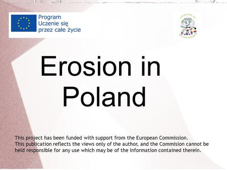 Erosion in Poland This project has been funded with support from the European Commission. This publication reflects the views only of the author, and the.