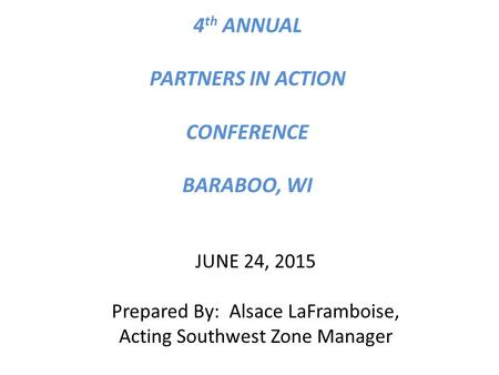 4 th ANNUAL PARTNERS IN ACTION CONFERENCE BARABOO, WI JUNE 24, 2015 Prepared By: Alsace LaFramboise, Acting Southwest Zone Manager.