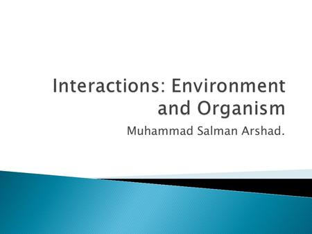 Muhammad Salman Arshad..  The science of ecology is the study of the ways organisms interact with each other and with their nonliving surroundings. 