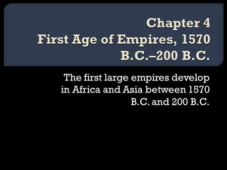 The first large empires develop in Africa and Asia between 1570 B.C. and 200 B.C.