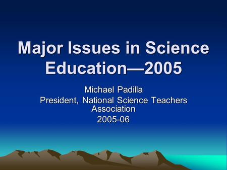 Major Issues in Science Education—2005 Michael Padilla President, National Science Teachers Association 2005-06.