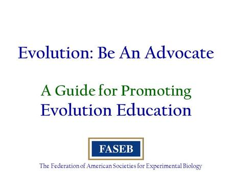 Evolution: Be An Advocate A Guide for Promoting Evolution Education The Federation of American Societies for Experimental Biology.