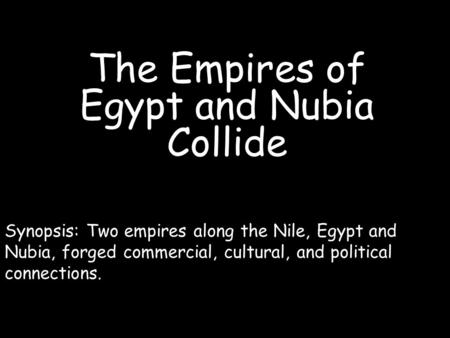 The Empires of Egypt and Nubia Collide Synopsis: Two empires along the Nile, Egypt and Nubia, forged commercial, cultural, and political connections.