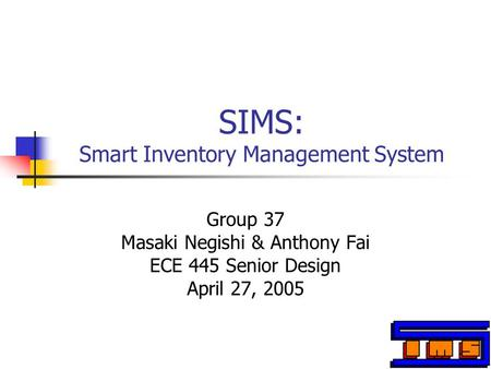 SIMS: Smart Inventory Management System Group 37 Masaki Negishi & Anthony Fai ECE 445 Senior Design April 27, 2005.