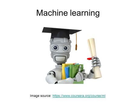 Machine learning Image source: https://www.coursera.org/course/mlhttps://www.coursera.org/course/ml.