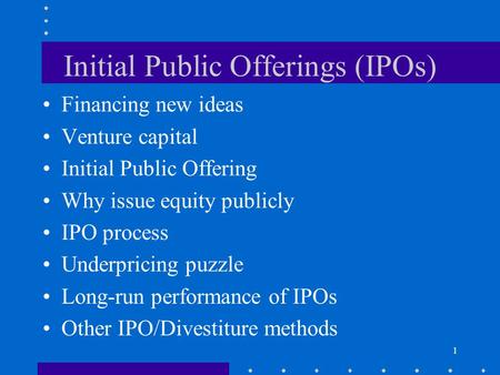 1 Initial Public Offerings (IPOs) Financing new ideas Venture capital Initial Public Offering Why issue equity publicly IPO process Underpricing puzzle.