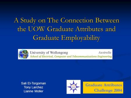 A Study on The Connection Between the UOW Graduate Attributes and Graduate Employability Graduate Attributes Challenge 2004 Sali El-Torgoman Tony Larchez.