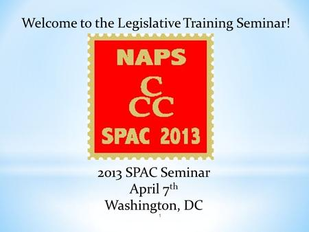 Welcome to the Legislative Training Seminar! 2013 SPAC Seminar April 7 th Washington, DC 1.