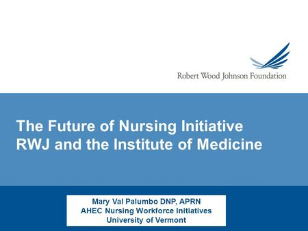 The Future of Nursing Initiative RWJ and the Institute of Medicine Mary Val Palumbo DNP, APRN AHEC Nursing Workforce Initiatives University of Vermont.