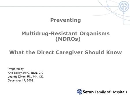 Preventing Multidrug-Resistant Organisms (MDROs) What the Direct Caregiver Should Know Prepared by: Ann Bailey, RNC, BSN, CIC Joanne Dixon, RN, MN, CIC.