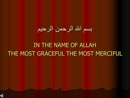 بسم الله الرحمن الرحيم IN THE NAME OF ALLAH THE MOST GRACEFUL THE MOST MERCIFUL.