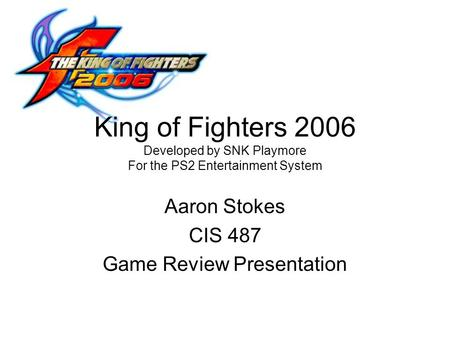 King of Fighters 2006 Developed by SNK Playmore For the PS2 Entertainment System Aaron Stokes CIS 487 Game Review Presentation.