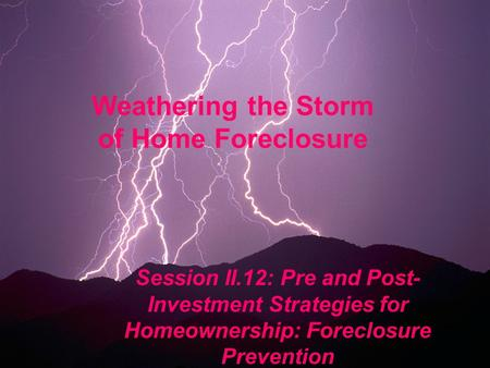 Weathering the Storm of Home Foreclosure Session II.12: Pre and Post- Investment Strategies for Homeownership: Foreclosure Prevention.