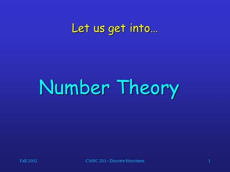 Fall 2002CMSC 203 - Discrete Structures1 Let us get into… Number Theory.