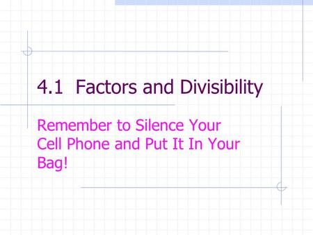 4.1 Factors and Divisibility Remember to Silence Your Cell Phone and Put It In Your Bag!