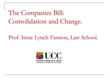The Companies Bill: Consolidation and Change. Prof. Irene Lynch Fannon, Law School.