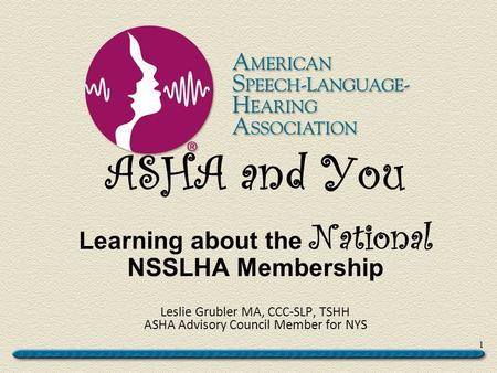 ASHA and You Learning about the National NSSLHA Membership Leslie Grubler MA, CCC-SLP, TSHH ASHA Advisory Council Member for NYS 1.