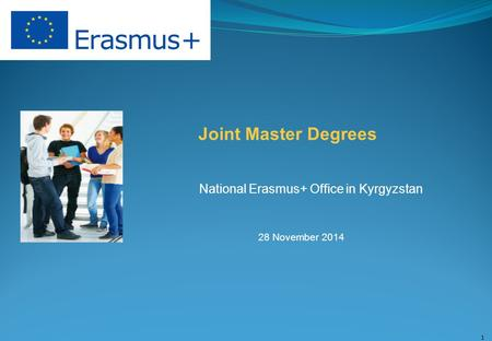 Joint Master Degrees National Erasmus+ Office in Kyrgyzstan 28 November 2014 1.