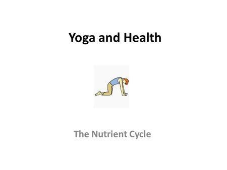 Yoga and Health The Nutrient Cycle.