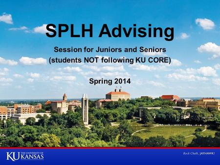 SPLH Advising Session for Juniors and Seniors (students NOT following KU CORE) Spring 2014.