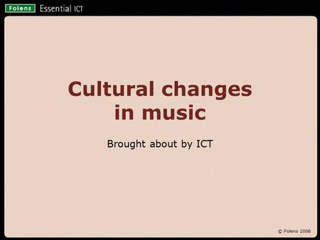 © Folens 2008 Cultural changes in music Brought about by ICT.