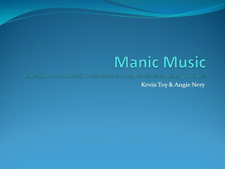 Manic Music Concept for a multimedia music website using user centered design principles Kevin Toy & Angie Nery.