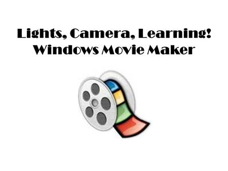 Lights, Camera, Learning! Windows Movie Maker. Ways to Use Movie Maker in Your Classroom GeneralElementaryJunior High/High School BiographiesABCsAd in.