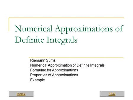Index FAQ Numerical Approximations of Definite Integrals Riemann Sums Numerical Approximation of Definite Integrals Formulae for Approximations Properties.