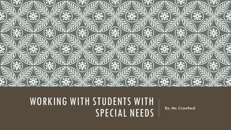 WORKING WITH STUDENTS WITH SPECIAL NEEDS By: Ms. Crawford.