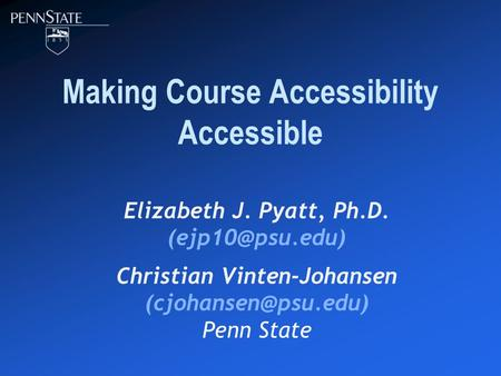 Making Course Accessibility Accessible Elizabeth J. Pyatt, Ph.D. Christian Vinten-Johansen Penn State.