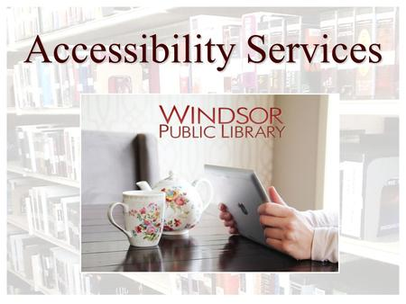 Accessibility Services. Who Uses Accessibility Services?  Limited Mobility  Hearing Impaired  Visual Impairments  Many of our resources are available.