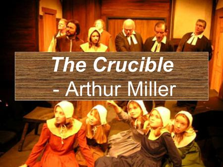 The Crucible - Arthur Miller ARTHUR MILLER » (1915 – 2005) Considered one of the greatest dramatists of the twentieth century The Crucible, All My Sons,