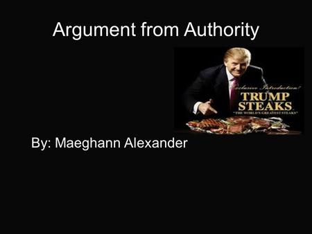 Argument from Authority By: Maeghann Alexander. Argument to Authority where it is argued that a statement is correct because the statement is made by.