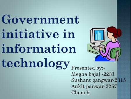Government initiative in information technology Presented by:- Megha bajaj -2231 Sushant gangwar-2315 Ankit panwar-2257 Chem h.