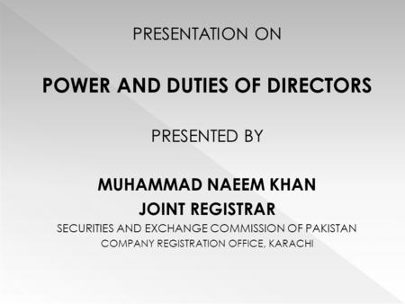 PRESENTATION ON POWER AND DUTIES OF DIRECTORS PRESENTED BY MUHAMMAD NAEEM KHAN JOINT REGISTRAR SECURITIES AND EXCHANGE COMMISSION OF PAKISTAN COMPANY REGISTRATION.