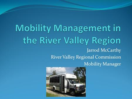 Jarrod McCarthy River Valley Regional Commission Mobility Manager.