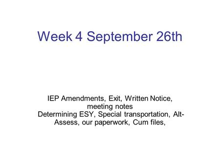 Week 4 September 26th IEP Amendments, Exit, Written Notice, meeting notes Determining ESY, Special transportation, Alt-Assess, our paperwork, Cum files,
